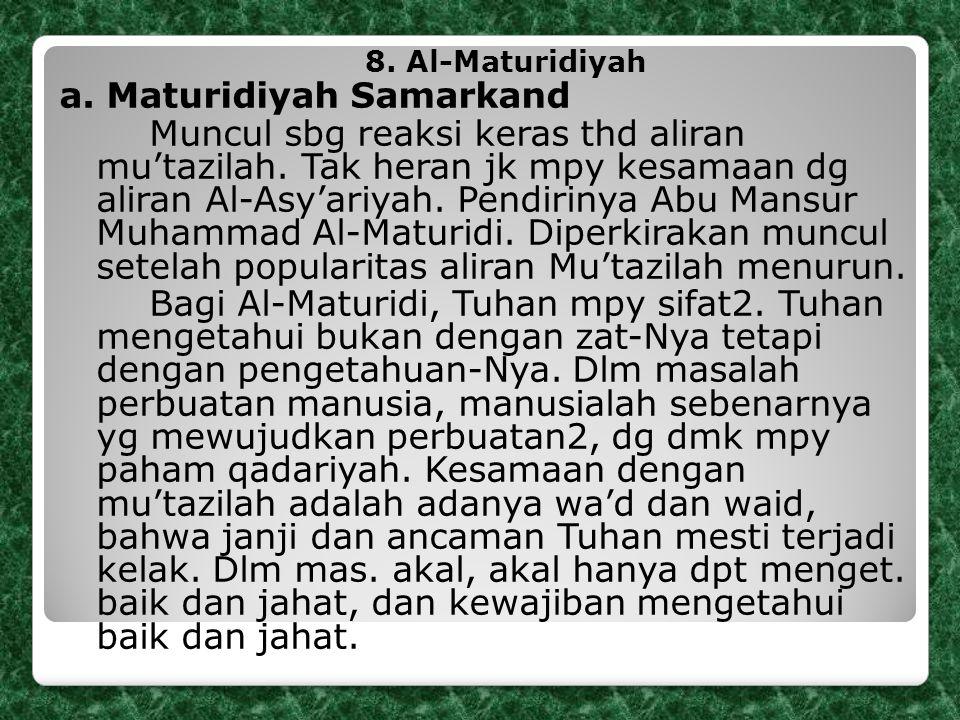 8. Al-Maturidiyah a. Maturidiyah Samarkand Muncul sbg reaksi keras thd aliran mu'tazilah. Tak heran jk mpy kesamaan dg aliran Al-Asy'ariyah. Pendiriny