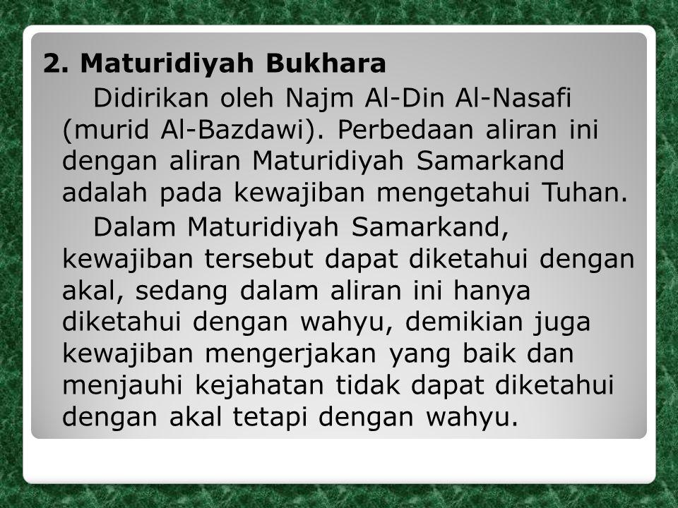 2. Maturidiyah Bukhara Didirikan oleh Najm Al-Din Al-Nasafi (murid Al-Bazdawi). Perbedaan aliran ini dengan aliran Maturidiyah Samarkand adalah pada k