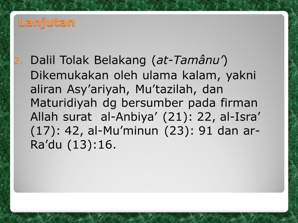 Lanjutan 2. Dalil Tolak Belakang (at-Tamânu') Dikemukakan oleh ulama kalam, yakni aliran Asy'ariyah, Mu'tazilah, dan Maturidiyah dg bersumber pada fir