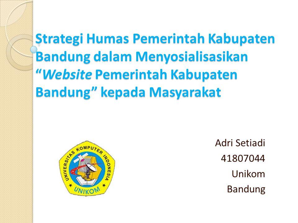 """Strategi Humas Pemerintah Kabupaten Bandung dalam Menyosialisasikan """"Website Pemerintah Kabupaten Bandung"""" kepada Masyarakat Adri Setiadi 41807044 Uni"""