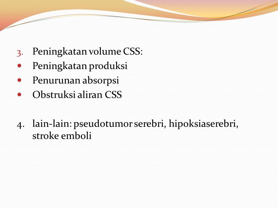 3. Peningkatan volume CSS: Peningkatan produksi Penurunan absorpsi Obstruksi aliran CSS 4.lain-lain: pseudotumor serebri, hipoksiaserebri, stroke embo