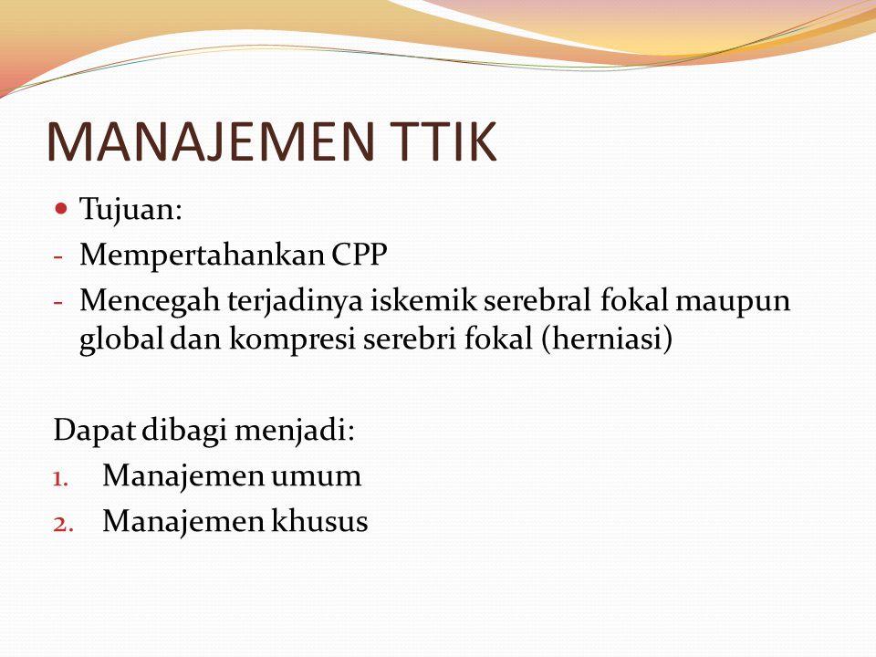 MANAJEMEN TTIK Tujuan: - Mempertahankan CPP - Mencegah terjadinya iskemik serebral fokal maupun global dan kompresi serebri fokal (herniasi) Dapat dib
