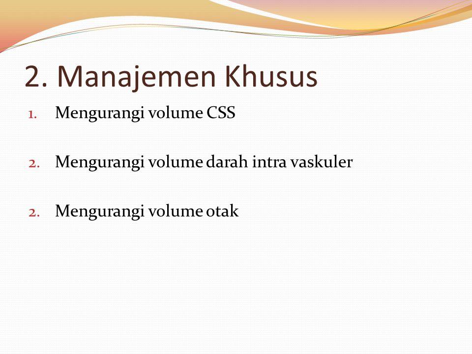 2. Manajemen Khusus 1. Mengurangi volume CSS 2. Mengurangi volume darah intra vaskuler 2. Mengurangi volume otak