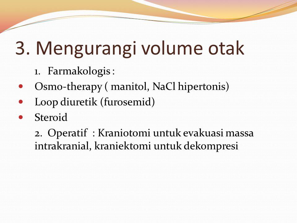 3. Mengurangi volume otak 1.Farmakologis : Osmo-therapy ( manitol, NaCl hipertonis) Loop diuretik (furosemid) Steroid 2.Operatif : Kraniotomi untuk ev