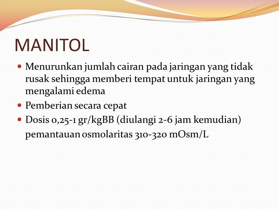 MANITOL Menurunkan jumlah cairan pada jaringan yang tidak rusak sehingga memberi tempat untuk jaringan yang mengalami edema Pemberian secara cepat Dosis 0,25-1 gr/kgBB (diulangi 2-6 jam kemudian) pemantauan osmolaritas 310-320 mOsm/L