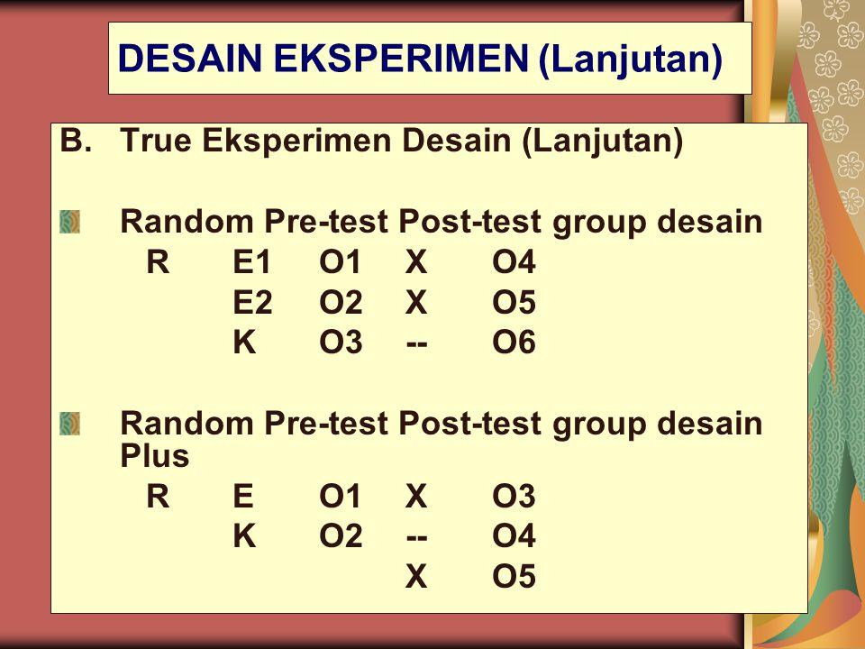 DESAIN EKSPERIMEN (Lanjutan) B.True Eksperimen Desain (Lanjutan) Random Pre-test Post-test group desain RE1O1XO4 E2O2XO5 KO3--O6 Random Pre-test Post-
