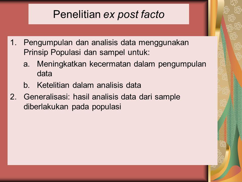 Penelitian ex post facto 1.Pengumpulan dan analisis data menggunakan Prinsip Populasi dan sampel untuk: a.Meningkatkan kecermatan dalam pengumpulan da
