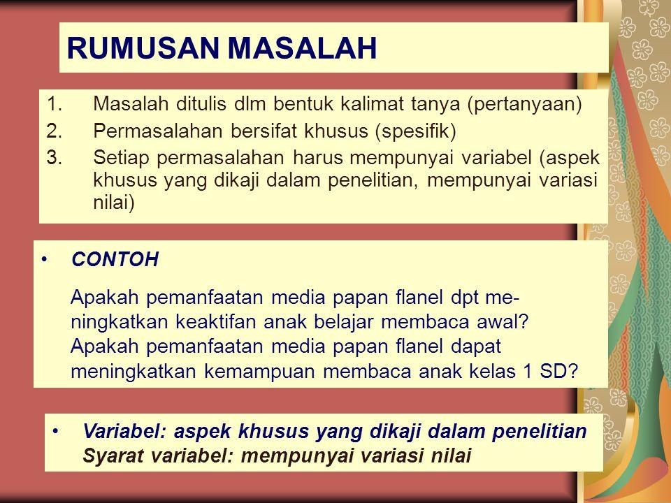 RUMUSAN MASALAH 1.Masalah ditulis dlm bentuk kalimat tanya (pertanyaan) 2.Permasalahan bersifat khusus (spesifik) 3.Setiap permasalahan harus mempunya