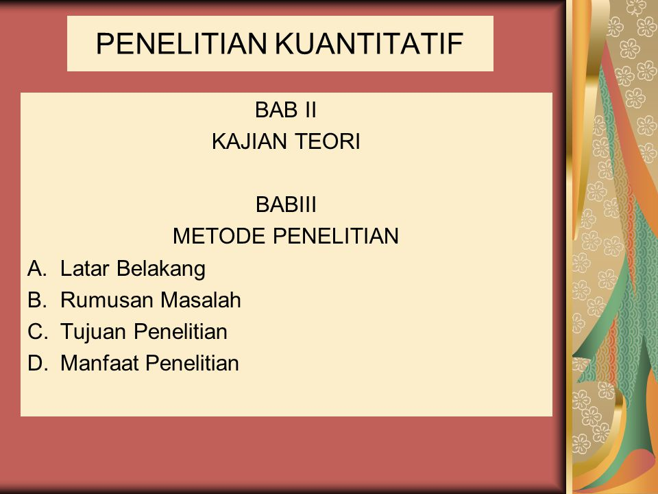 PENELITIAN KUANTITATIF BAB II KAJIAN TEORI BABIII METODE PENELITIAN A.Latar Belakang B.Rumusan Masalah C.Tujuan Penelitian D.Manfaat Penelitian