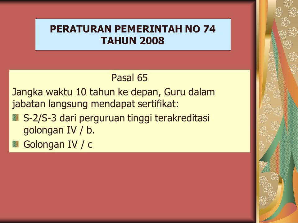 PERATURAN PEMERINTAH NO 74 TAHUN 2008 Pasal 65 Jangka waktu 10 tahun ke depan, Guru dalam jabatan langsung mendapat sertifikat: S-2/S-3 dari perguruan