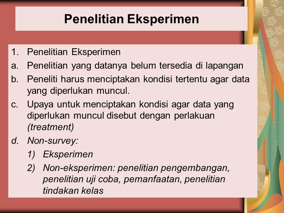 Penelitian Eksperimen 1.Penelitian Eksperimen a.Penelitian yang datanya belum tersedia di lapangan b.Peneliti harus menciptakan kondisi tertentu agar