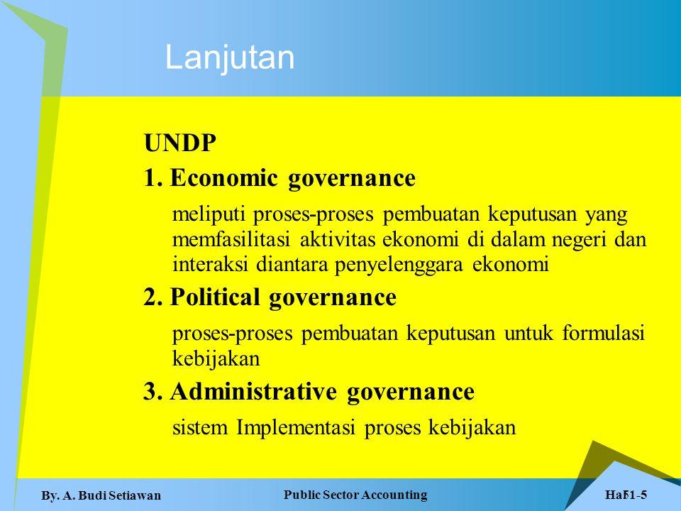 Hal 1-5 Public Sector Accounting By. A. Budi Setiawan 5 Lanjutan UNDP 1. Economic governance meliputi proses-proses pembuatan keputusan yang memfasili