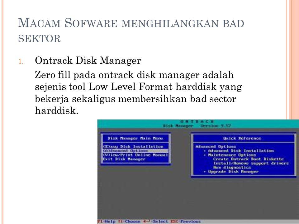 M ACAM S OFWARE MENGHILANGKAN BAD SEKTOR 1. Ontrack Disk Manager Zero fill pada ontrack disk manager adalah sejenis tool Low Level Format harddisk yan