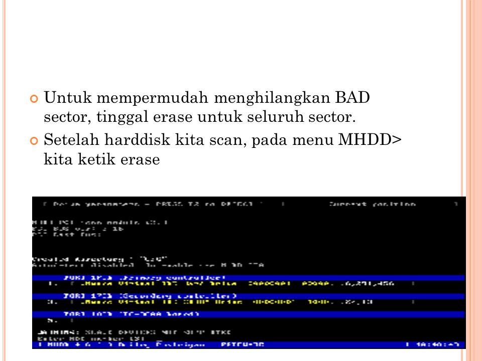 Untuk mempermudah menghilangkan BAD sector, tinggal erase untuk seluruh sector. Setelah harddisk kita scan, pada menu MHDD> kita ketik erase