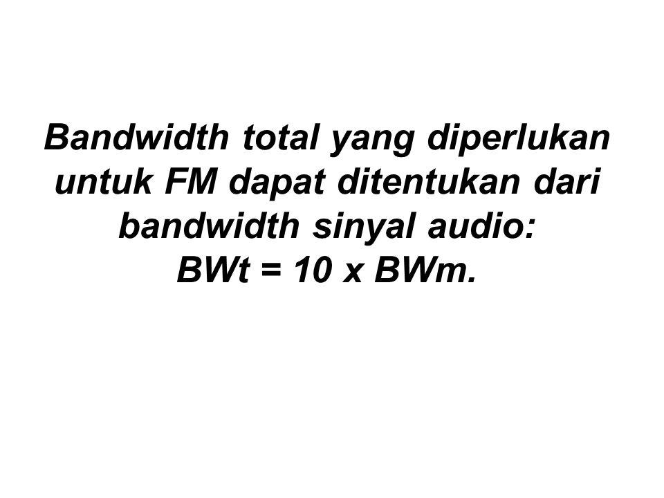 Bandwidth total yang diperlukan untuk FM dapat ditentukan dari bandwidth sinyal audio: BWt = 10 x BWm.