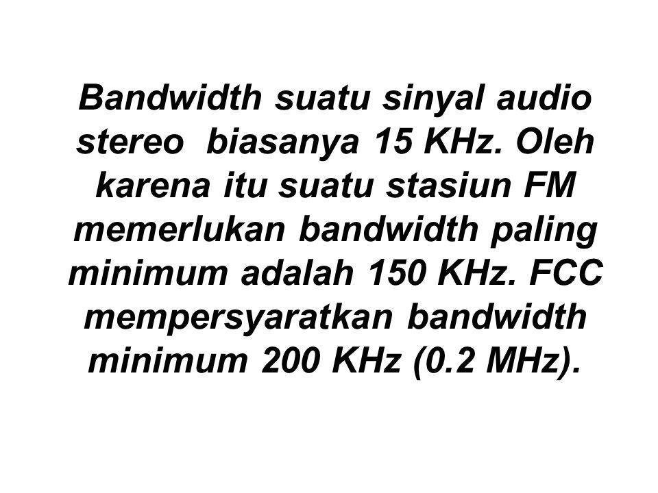 Bandwidth suatu sinyal audio stereo biasanya 15 KHz. Oleh karena itu suatu stasiun FM memerlukan bandwidth paling minimum adalah 150 KHz. FCC mempersy