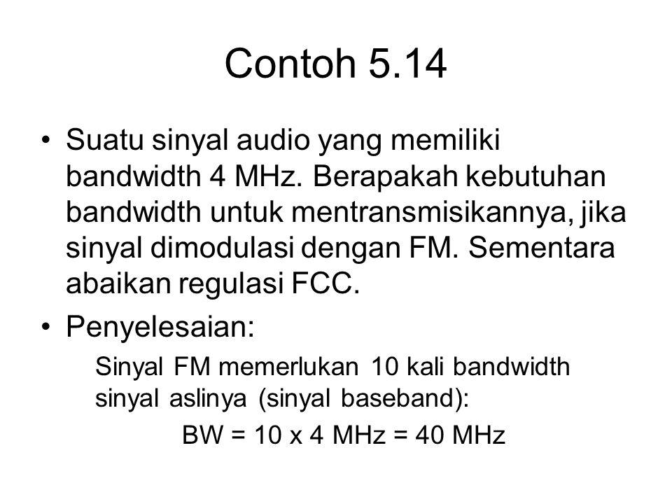 Contoh 5.14 Suatu sinyal audio yang memiliki bandwidth 4 MHz. Berapakah kebutuhan bandwidth untuk mentransmisikannya, jika sinyal dimodulasi dengan FM