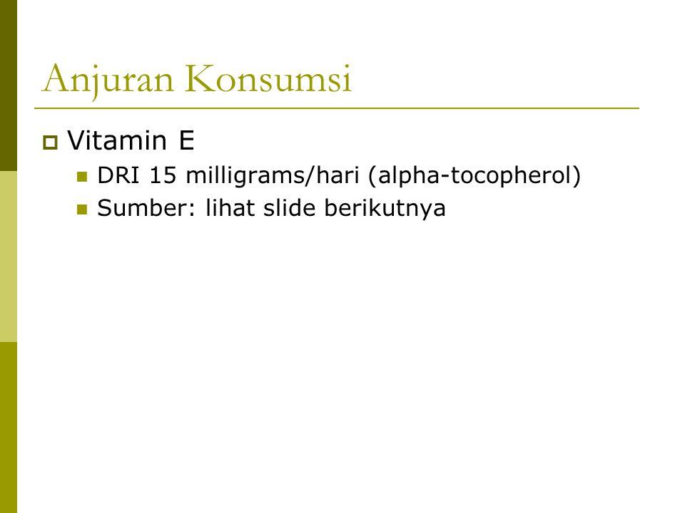 Anjuran Konsumsi  Vitamin E DRI 15 milligrams/hari (alpha-tocopherol) Sumber: lihat slide berikutnya