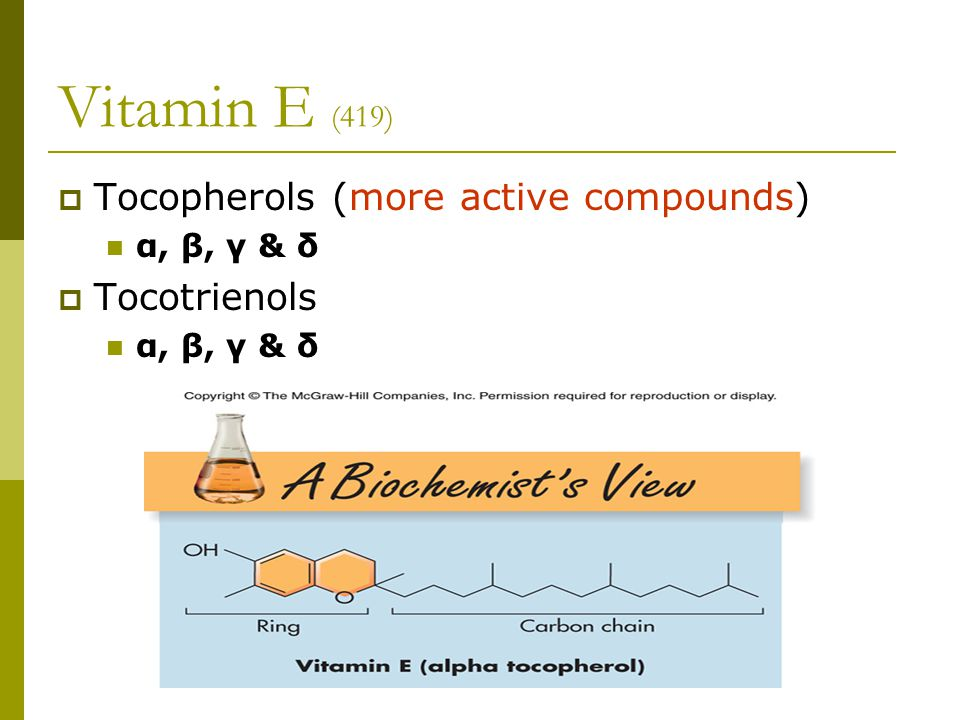 Vitamin E (419)  Tocopherols (more active compounds) α, β, γ & δ  Tocotrienols α, β, γ & δ