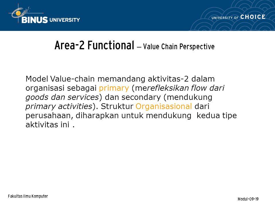 Fakultas Ilmu Komputer Modul-09-19 Area-2 Functional – Value Chain Perspective Model Value-chain memandang aktivitas-2 dalam organisasi sebagai primary (merefleksikan flow dari goods dan services) dan secondary (mendukung primary activities).