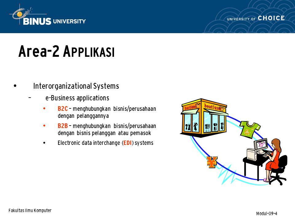 Fakultas Ilmu Komputer Modul-09-4 Interorganizational Systems – e-Business applications B2C – menghubungkan bisnis/perusahaan dengan pelanggannya B2B – menghubungkan bisnis/perusahaan dengan bisnis pelanggan atau pemasok Electronic data interchange (EDI) systems Area-2 A PPLIKASI