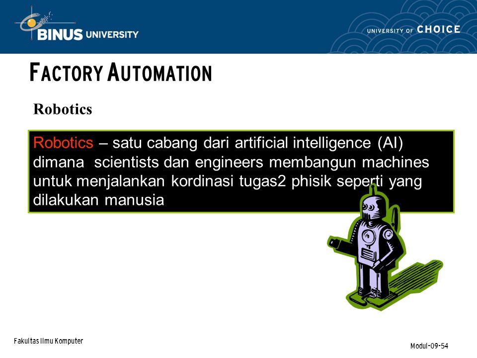 Fakultas Ilmu Komputer Modul-09-54 F ACTORY A UTOMATION Robotics Robotics – satu cabang dari artificial intelligence (AI) dimana scientists dan engineers membangun machines untuk menjalankan kordinasi tugas2 phisik seperti yang dilakukan manusia