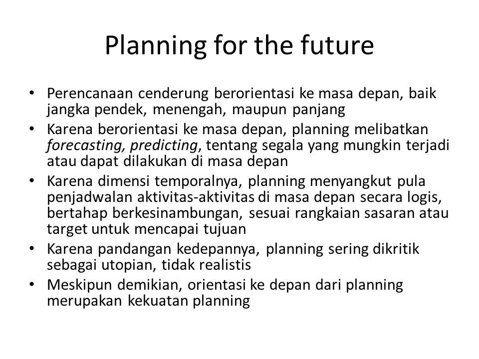 Planning for the future Perencanaan cenderung berorientasi ke masa depan, baik jangka pendek, menengah, maupun panjang Karena berorientasi ke masa dep