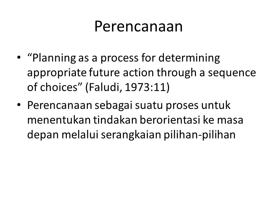 """Perencanaan """"Planning as a process for determining appropriate future action through a sequence of choices"""" (Faludi, 1973:11) Perencanaan sebagai suat"""