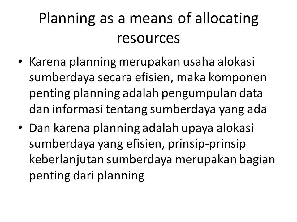 Planning as a means of allocating resources Karena planning merupakan usaha alokasi sumberdaya secara efisien, maka komponen penting planning adalah p
