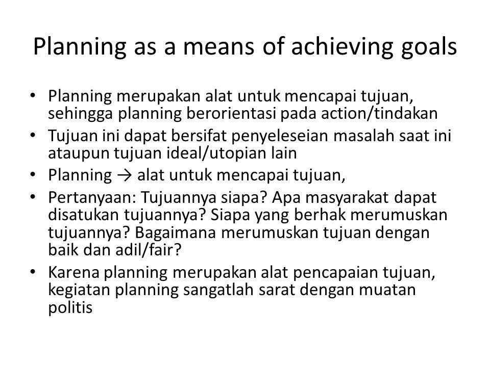 Planning as a means of achieving goals Planning merupakan alat untuk mencapai tujuan, sehingga planning berorientasi pada action/tindakan Tujuan ini d