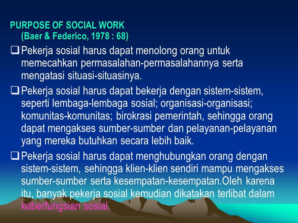 PURPOSE OF SOCIAL WORK (Baer & Federico, 1978 : 68)  Pekerja sosial harus dapat menolong orang untuk memecahkan permasalahan-permasalahannya serta me