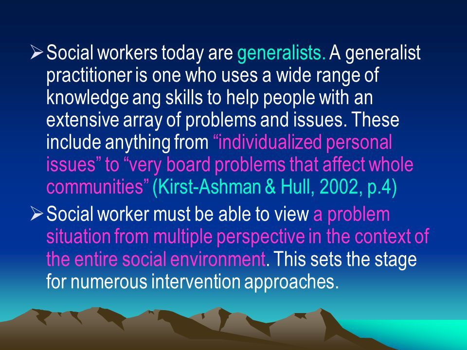  Social workers today are generalists. A generalist practitioner is one who uses a wide range of knowledge ang skills to help people with an extensiv