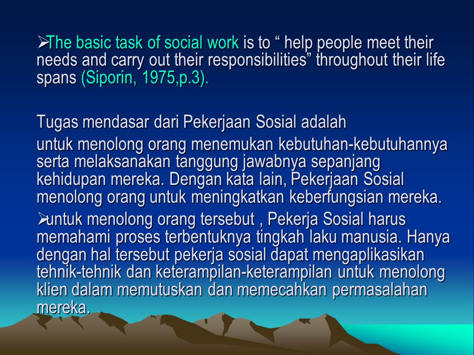 """ The basic task of social work is to """" help people meet their needs and carry out their responsibilities"""" throughout their life spans (Siporin, 1975,"""