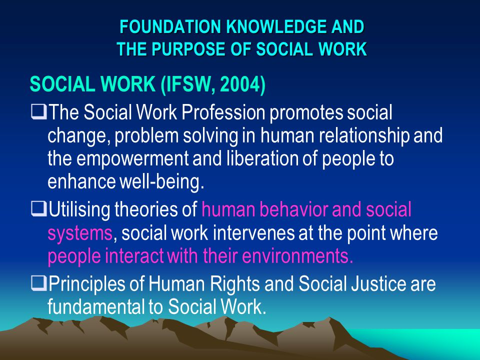 FOUNDATION KNOWLEDGE AND THE PURPOSE OF SOCIAL WORK SOCIAL WORK (IFSW, 2004)  The Social Work Profession promotes social change, problem solving in h