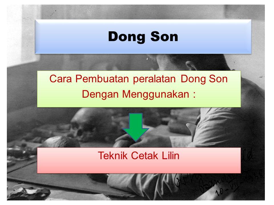 Pembuatan Dong Son Dimulai tahun 2500 M Pembuatan Dong Son Dimulai tahun 2500 M Kebudayaan Dong Son kebudayaan Perunggu Kebudayaan Dong Son kebudayaan