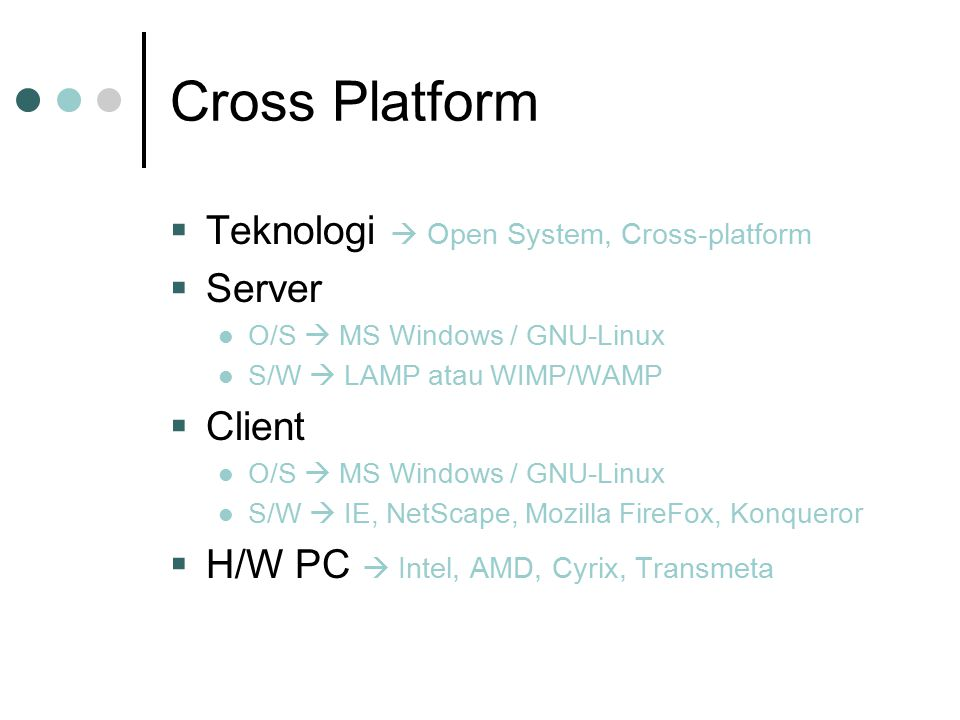 Cross Platform  Teknologi  Open System, Cross-platform  Server O/S  MS Windows / GNU-Linux S/W  LAMP atau WIMP/WAMP  Client O/S  MS Windows / G