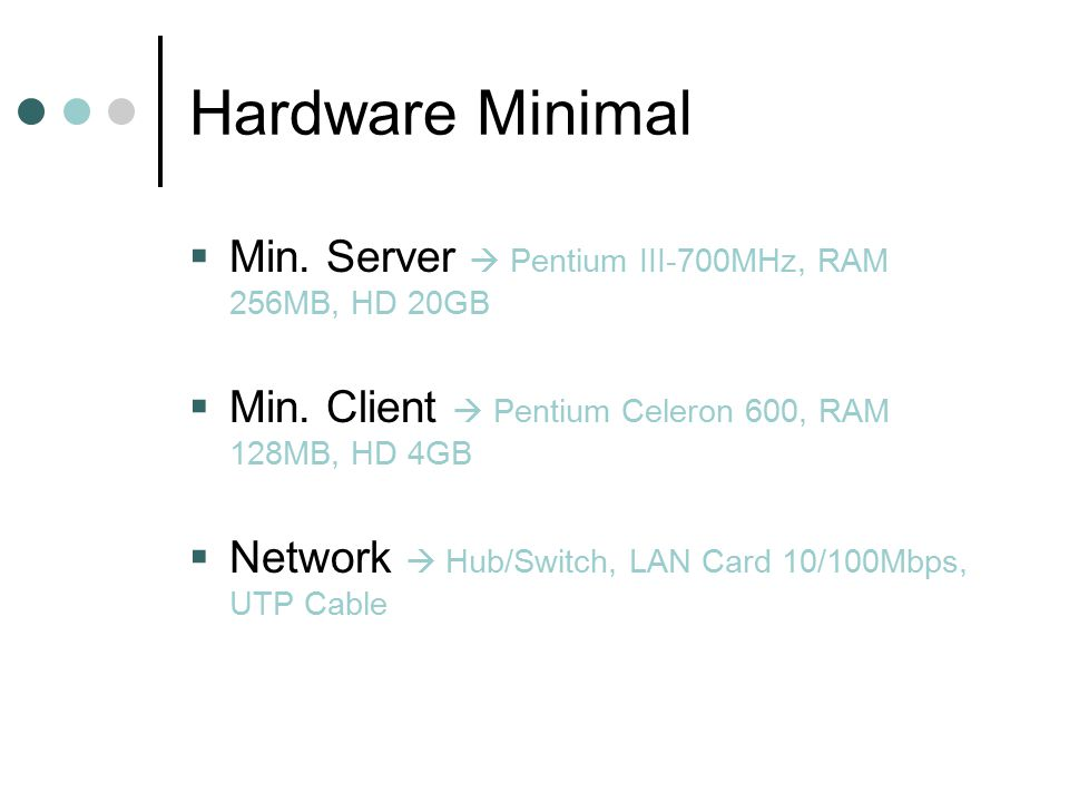Hardware Minimal  Min. Server  Pentium III-700MHz, RAM 256MB, HD 20GB  Min. Client  Pentium Celeron 600, RAM 128MB, HD 4GB  Network  Hub/Switch,