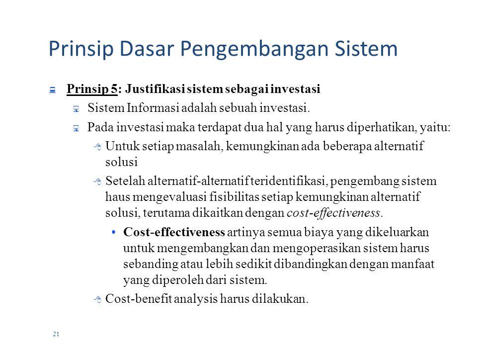 20 Prinsip Dasar Pengembangan Sistem  Prinsip 4: Tetapkan standard untuk pengembangan dan dokumentasi yang konsisten  Standard pengembangan sistem umumnya menjelaskan:  aktivitas  Tanggung jawab  Petunjuk dan kebutuhan pendokumentasian  Pemeriksaan kualitas  Kegagalan pengembangan sistem akibat tidak tersedianya standard pendokumentasian merupakan hal yang banyak dijumpai dalam proyek pengembangan sistem