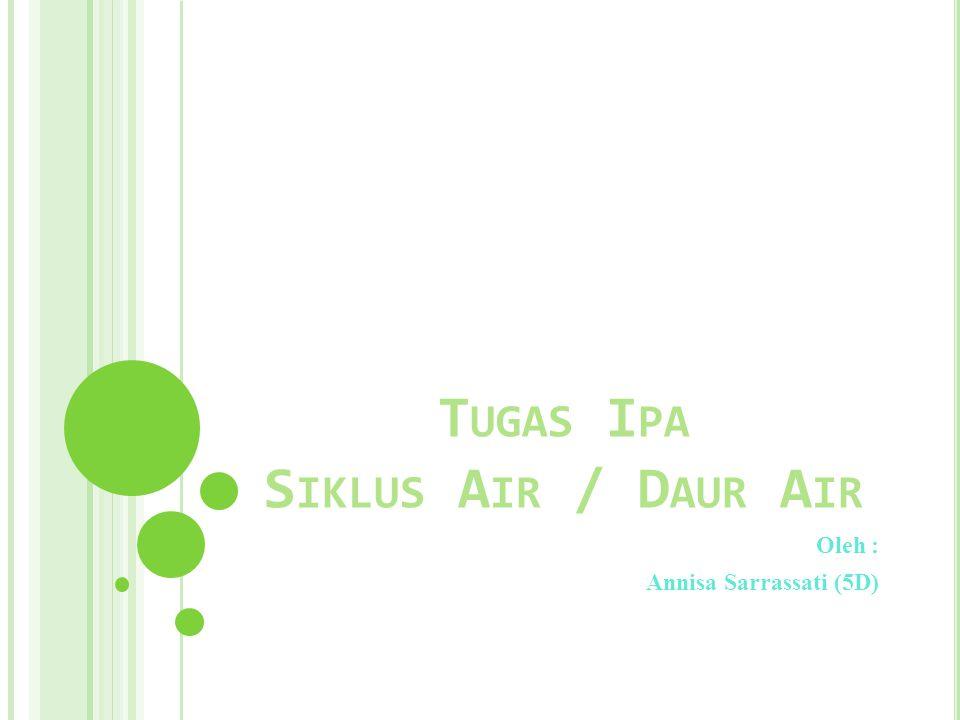 T UGAS I PA S IKLUS A IR / D AUR A IR Oleh : Annisa Sarrassati (5D)