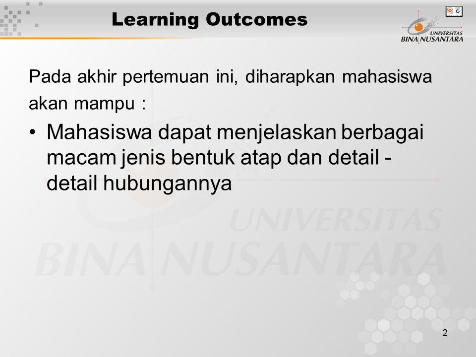 2 Learning Outcomes Pada akhir pertemuan ini, diharapkan mahasiswa akan mampu : Mahasiswa dapat menjelaskan berbagai macam jenis bentuk atap dan detail - detail hubungannya
