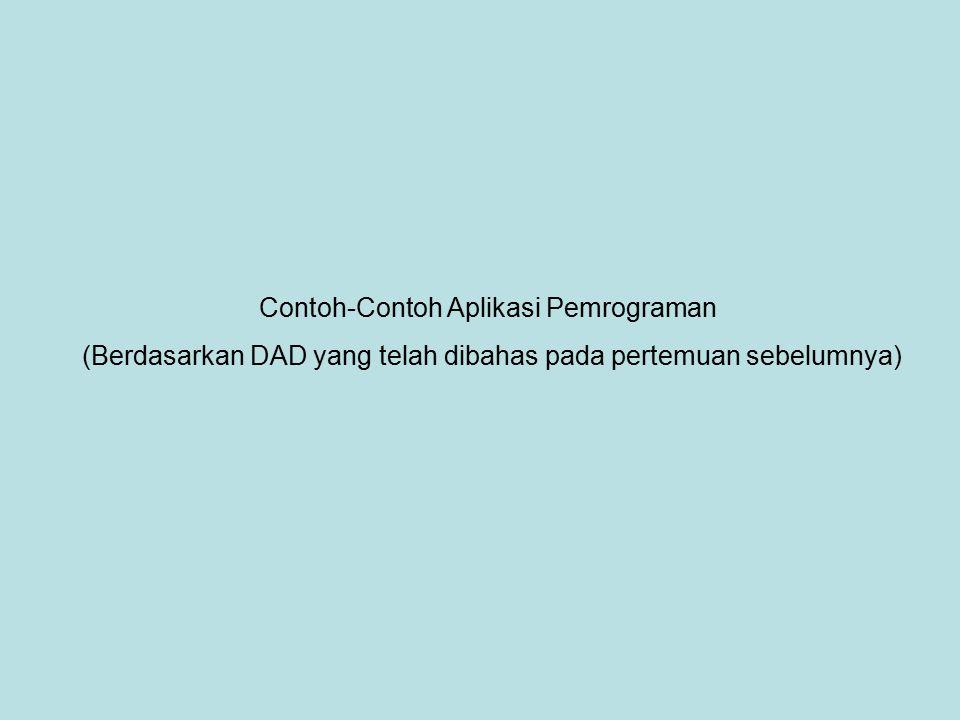 Contoh-Contoh Aplikasi Pemrograman (Berdasarkan DAD yang telah dibahas pada pertemuan sebelumnya)