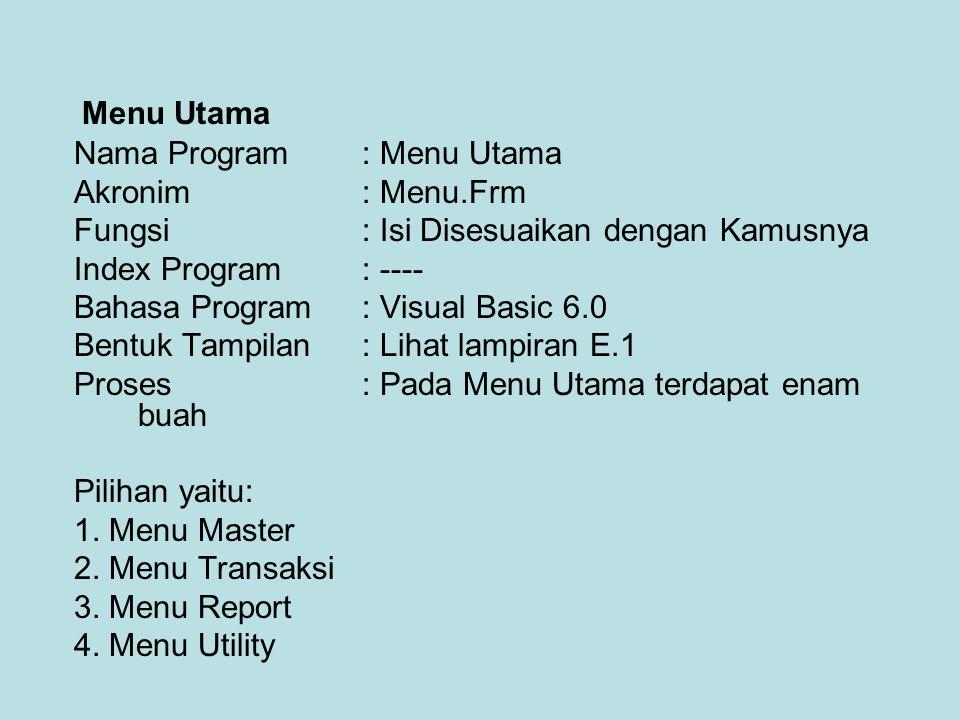 Nama Program : Menu Utama Akronim: Menu.Frm Fungsi: Isi Disesuaikan dengan Kamusnya Index Program: ---- Bahasa Program: Visual Basic 6.0 Bentuk Tampilan: Lihat lampiran E.1 Proses : Pada Menu Utama terdapat enam buah Pilihan yaitu: 1.