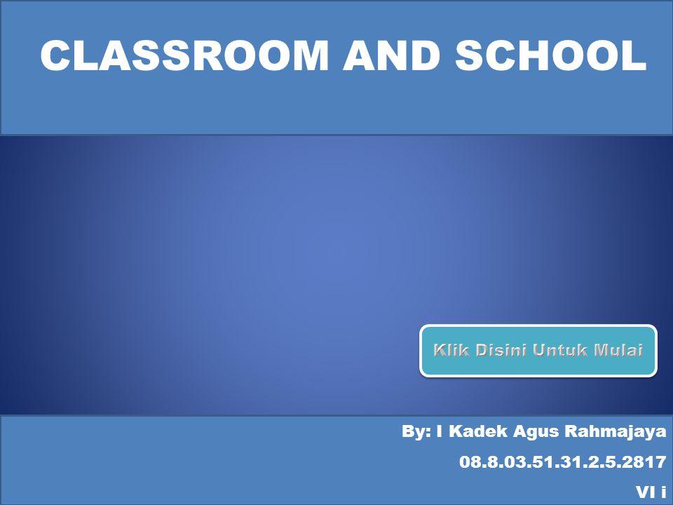 CLASSROOM AND SCHOOL By: I Kadek Agus Rahmajaya 08.8.03.51.31.2.5.2817 VI i