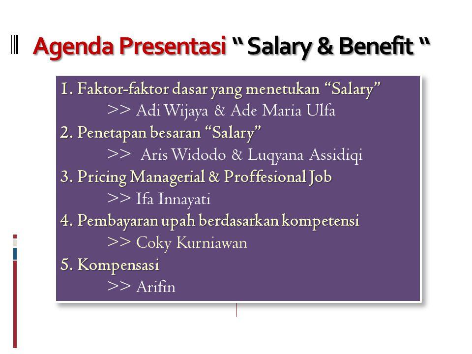 Agenda Presentasi Salary & Benefit 1.Faktor-faktor dasar yang menetukan Salary >> Adi Wijaya & Ade Maria Ulfa 2.Penetapan besaran Salary >> Aris Widodo & Luqyana Assidiqi 3.Pricing Managerial & Proffesional Job >> Ifa Innayati 4.Pembayaran upah berdasarkan kompetensi >> Coky Kurniawan 5.Kompensasi >> Arifin 1.Faktor-faktor dasar yang menetukan Salary >> Adi Wijaya & Ade Maria Ulfa 2.Penetapan besaran Salary >> Aris Widodo & Luqyana Assidiqi 3.Pricing Managerial & Proffesional Job >> Ifa Innayati 4.Pembayaran upah berdasarkan kompetensi >> Coky Kurniawan 5.Kompensasi >> Arifin
