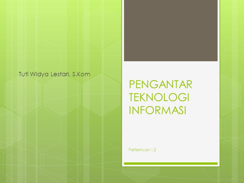 PENGANTAR TEKNOLOGI INFORMASI Tuti Widya Lestari, S.Kom Pertemuan : 2