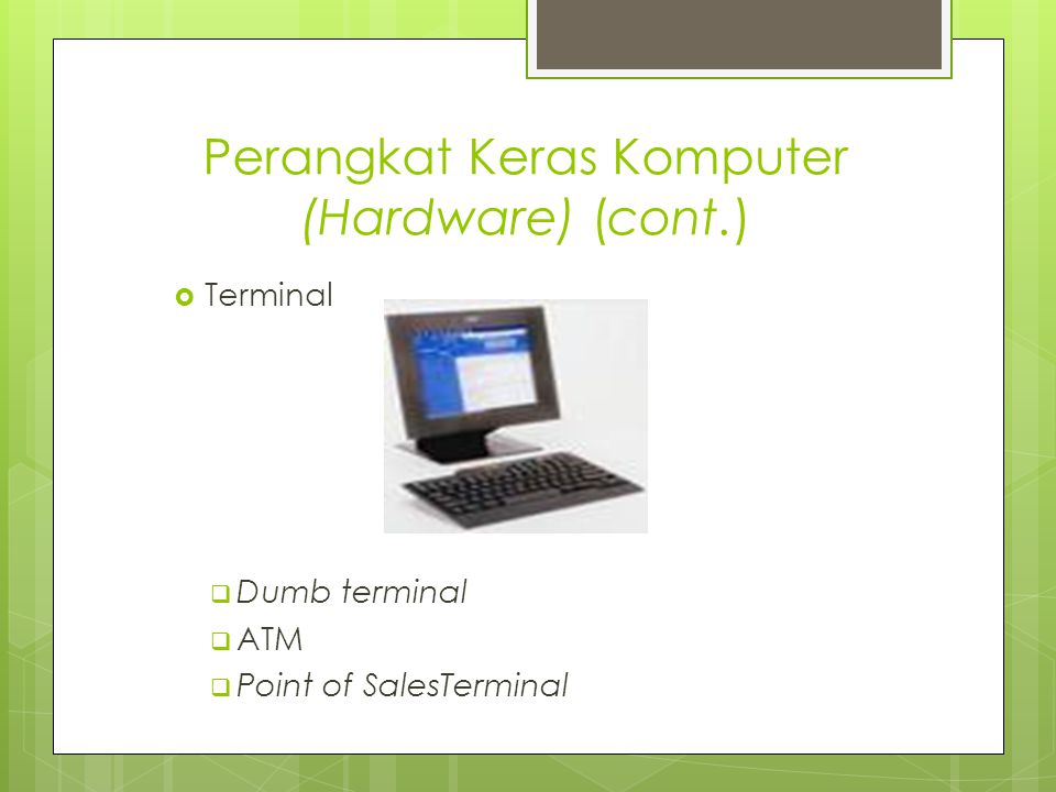 Perangkat Keras Komputer (Hardware) (cont.)  Terminal  Dumb terminal  ATM  Point of SalesTerminal