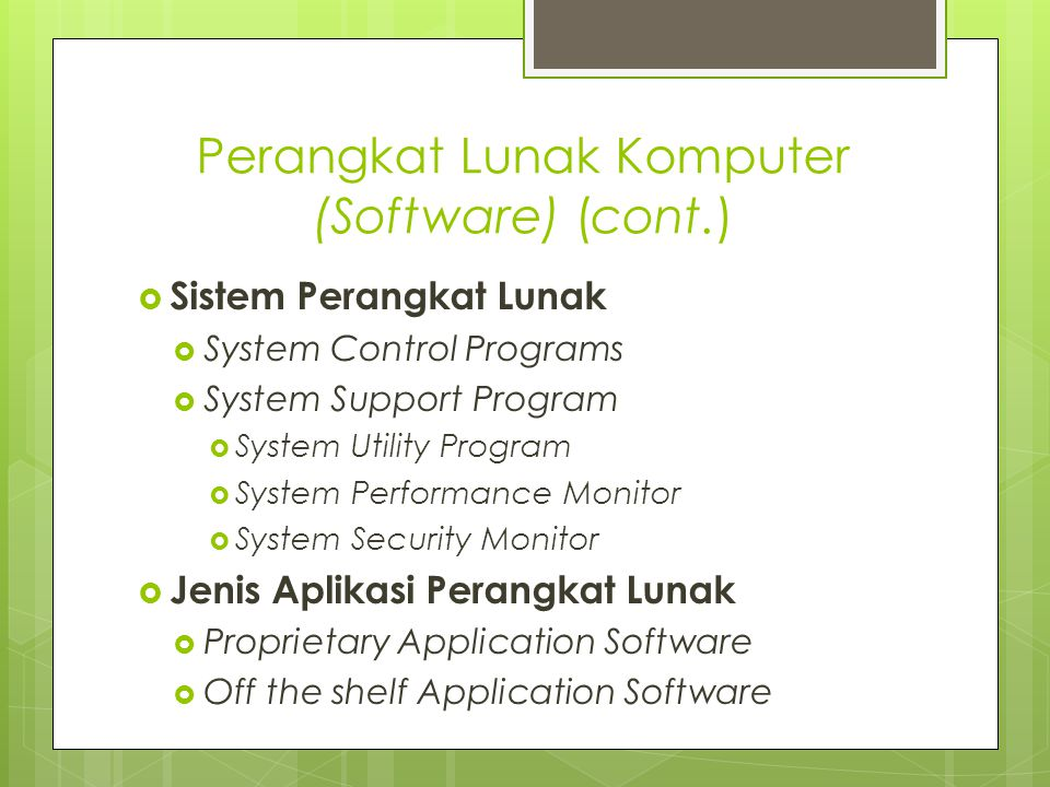 Perangkat Lunak Komputer (Software) (cont.)  Sistem Perangkat Lunak  System Control Programs  System Support Program  System Utility Program  System Performance Monitor  System Security Monitor  Jenis Aplikasi Perangkat Lunak  Proprietary Application Software  Off the shelf Application Software