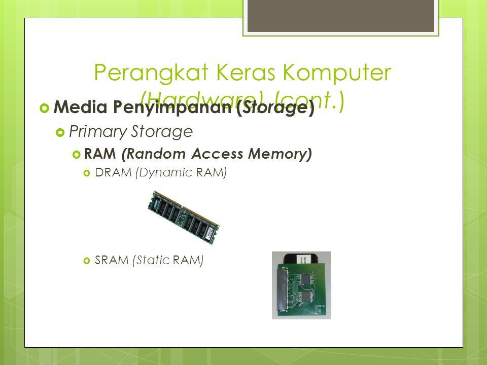 Perangkat Keras Komputer (Hardware) (cont.)  Media Penyimpanan ( Storage )  Primary Storage  RAM (Random Access Memory)  DRAM (Dynamic RAM)  SRAM (Static RAM)
