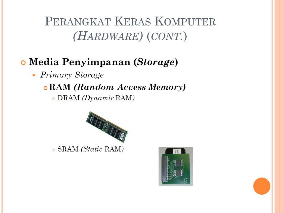P ERANGKAT K ERAS K OMPUTER (H ARDWARE ) ( CONT. ) Media Penyimpanan ( Storage ) Primary Storage RAM (Random Access Memory) DRAM (Dynamic RAM ) SRAM (