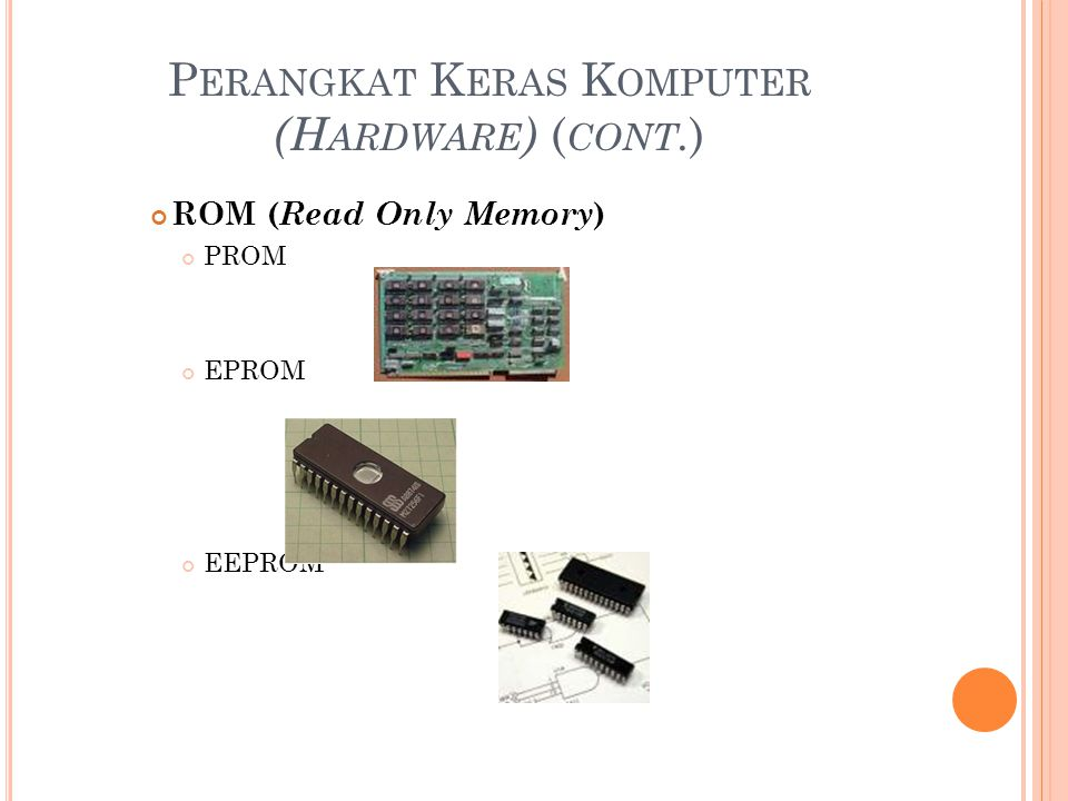 P ERANGKAT K ERAS K OMPUTER (H ARDWARE ) ( CONT. ) ROM ( Read Only Memory ) PROM EPROM EEPROM